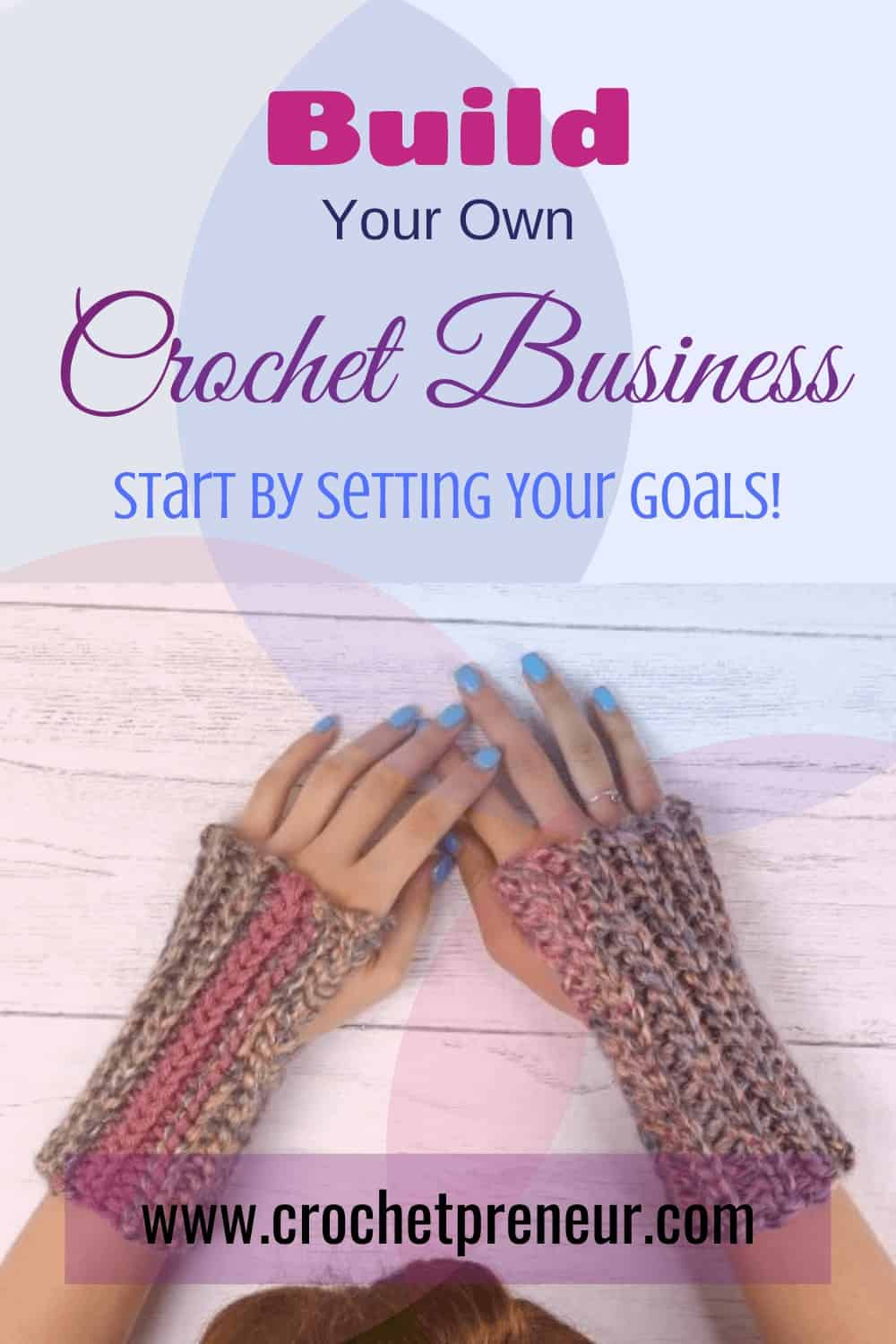 Pinterest graphic for Build Your Own Crochet Business. Start by Setting your goals. With a photo of a pair of hands wearing crocheted fingerless gloves